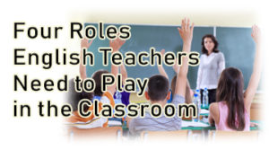 Four Roles English Teachers Need to Play in the Classroom