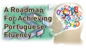 A Roadmap For Achieving Portuguese Fluency