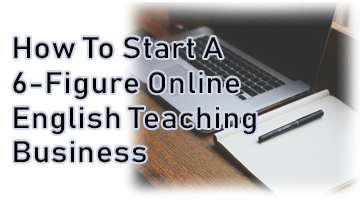 How To Start A 6-Figure Online English Teaching Business